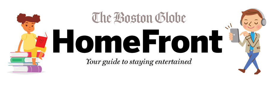 The Boston Globe HomeFront - Your guide to staying entertained